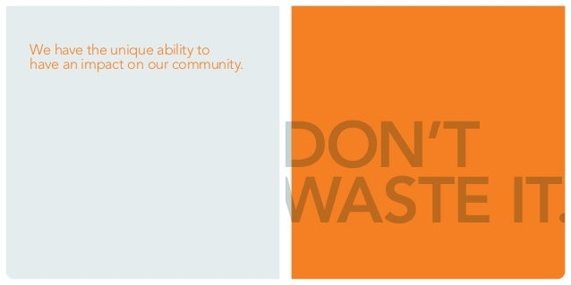 We have the unique ability to  have an impact on our community.  DON'T  WASTE IT.