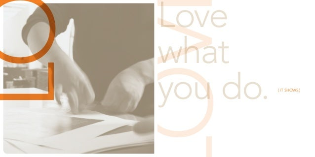 LOVE  Love  what  you do. ( IT SHOWS.)  LOVE