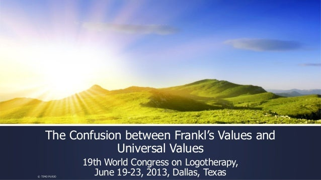 The Confusion between Frankl's Values and Universal Values 19th World Congress on Logotherapy, June 19-23, 2013, Dallas, T...