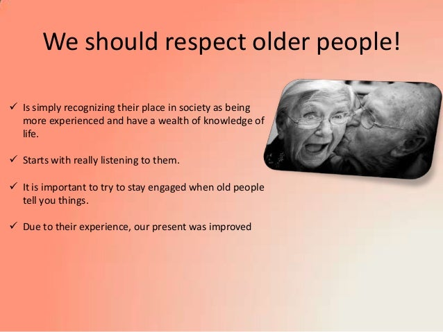 respect old people essay Why is respecting elders important a: young people are taught to respect older people part of this has to do with how much the elderly can help the younger.