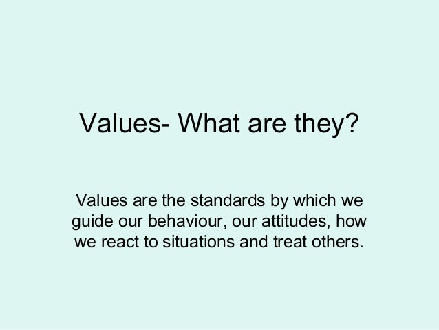 Values- What are they? Values are the standards by which we guide our behaviour, our attitudes, how we react to situations...