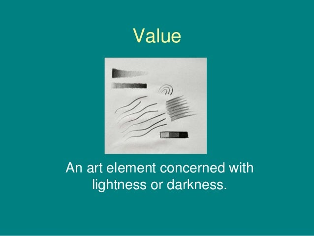 ValueAn art element concerned with    lightness or darkness.