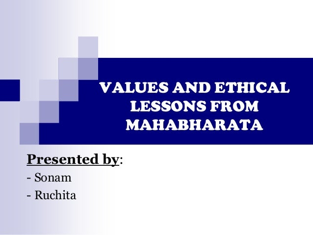 VALUES AND ETHICAL LESSONS FROM MAHABHARATA Presented by: - Sonam - Ruchita