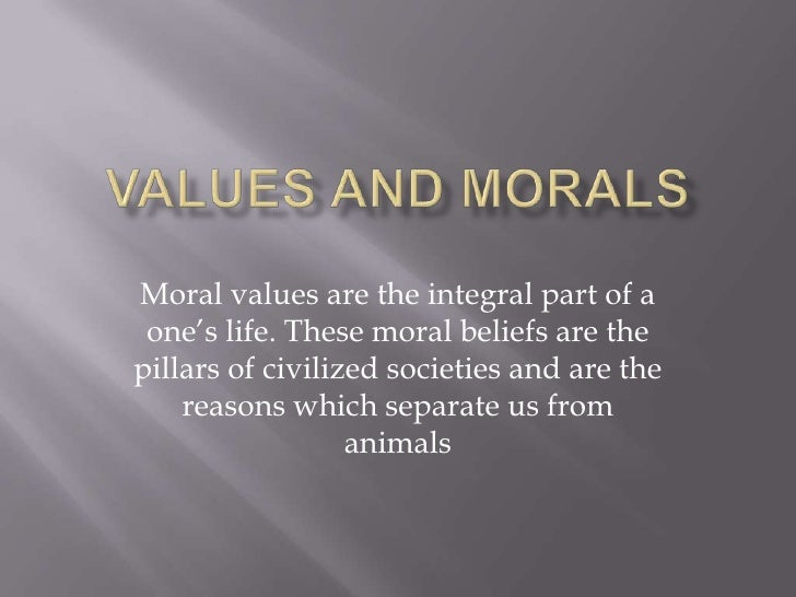 Values and Morals<br />Moral values are the integral part of a one's life. These moral beliefs are the pillars of civilize...