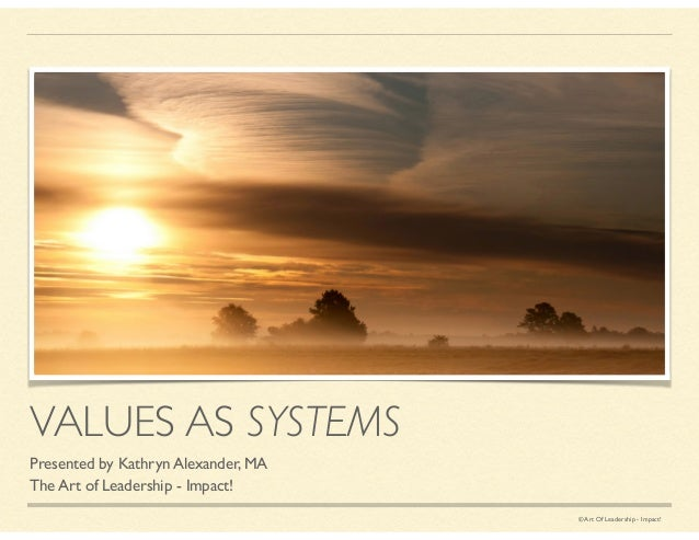 © Art Of Leadership - Impact! VALUES AS SYSTEMS Presented by Kathryn Alexander, MA	  The Art of Leadership - Impact!