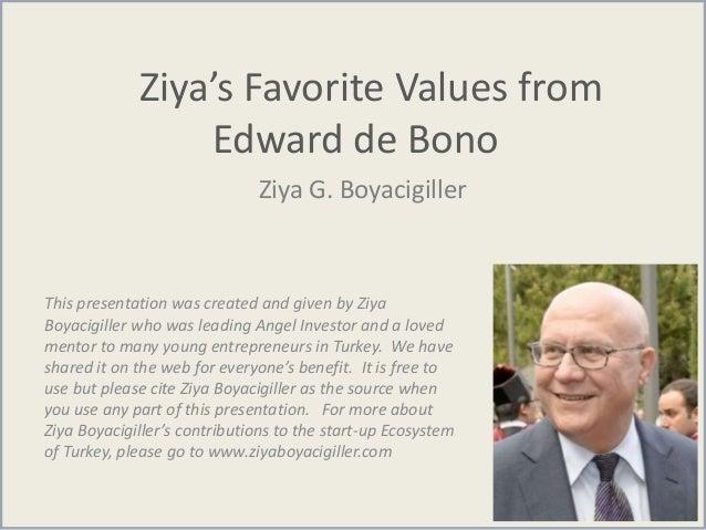 Ziya's Favorite Values from Edward de Bono Ziya G. Boyacigiller This presentation was created and given by Ziya Boyacigill...