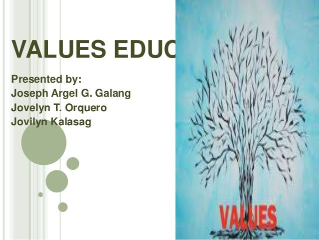 VALUES EDUCATION Presented by: Joseph Argel G. Galang Jovelyn T. Orquero Jovilyn Kalasag