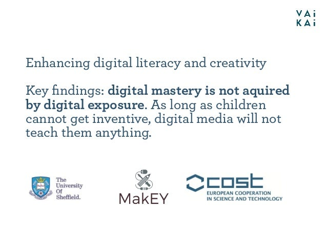 Enhancing digital literacy and creativity Key findings: digital mastery is not aquired by digital exposure. As long as chil...