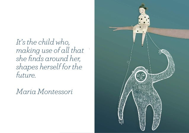 It's the child who, making use of all that she finds around her, shapes herself for the future. Maria Montessori