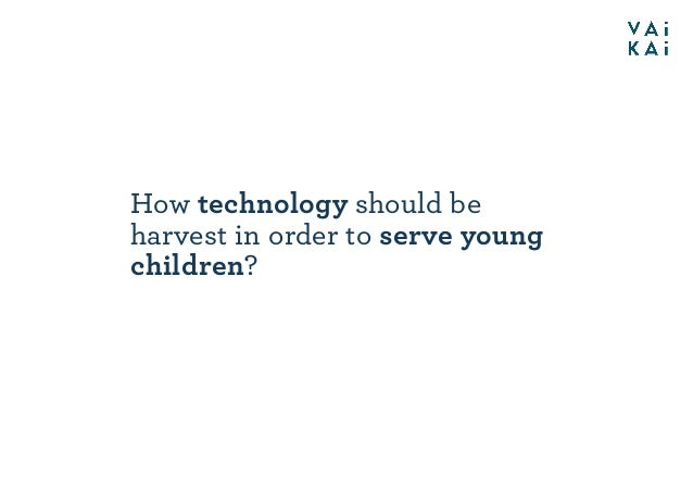 How technology should be harvest in order to serve young children?