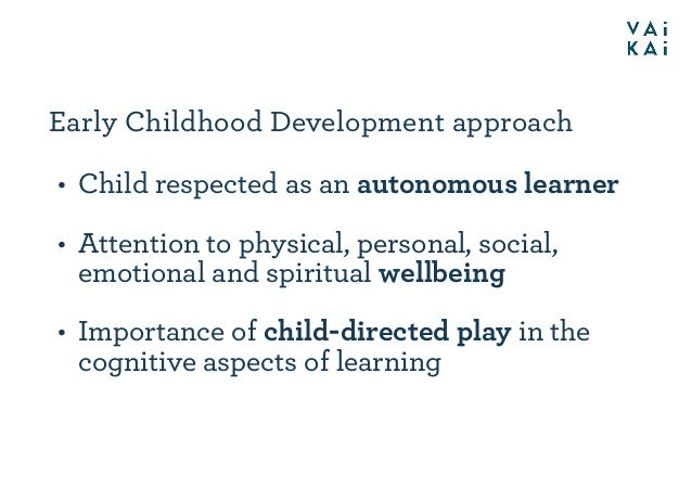 Early Childhood Development approach • Child respected as an autonomous learner • Attention to physical, personal, social,...