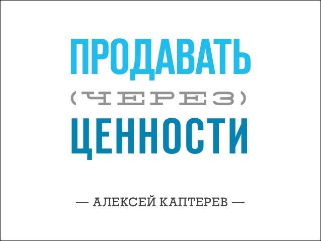 ПРОДАВАТЬ (ЧЕРЕЗ)  ЦЕННОСТИ — АЛЕКСЕЙ КАПТЕРЕВ —