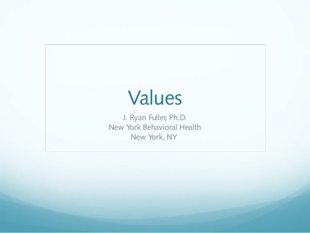Values J. Ryan Fuller, Ph.D. New York Behavioral Health New York, NY