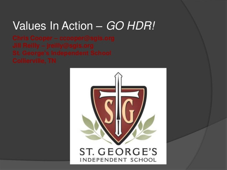 Values In Action – GO HDR!<br />Chris Cooper – ccooper@sgis.orgJill Reilly – jreilly@sgis.orgSt. George's Independent Scho...