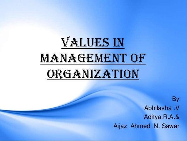 VALUES INMANAGEMENT OF ORGANIZATION                            By                  Abhilasha .V                  Aditya.R....