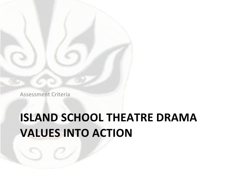 ISLAND SCHOOL THEATRE DRAMA VALUES INTO ACTION <ul><li>Assessment Criteria </li></ul>