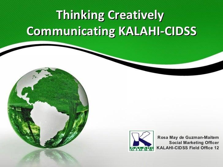 Thinking Creatively  Communicating KALAHI-CIDSS Rosa May de Guzman-Maitem Social Marketing Officer KALAHI-CIDSS Field Offi...