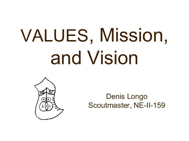 VALUES, Mission, and Vision Denis Longo Scoutmaster, NE-II-159
