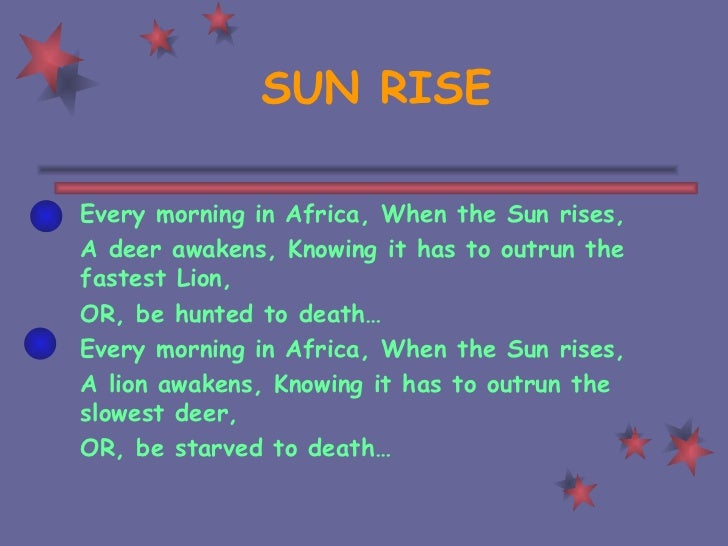 SUN RISE Every morning in Africa, When the Sun rises, A deer awakens, Knowing it has to outrun the fastest Lion, OR, be hu...