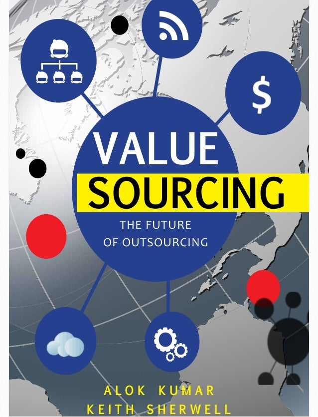 VALUE SOURCING THE FUTURE OF OUTSOURCING  ALOK KEITH  KUMAR SHERWELL