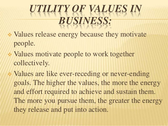 UTILITY OF VALUES IN            BUSINESS: Values release energy because they motivate  people. Values motivate people to...