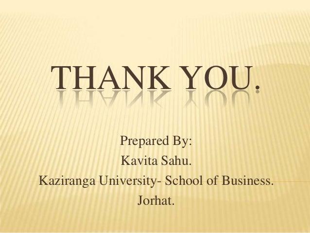 THANK YOU.             Prepared By:             Kavita Sahu.Kaziranga University- School of Business.                Jorhat.