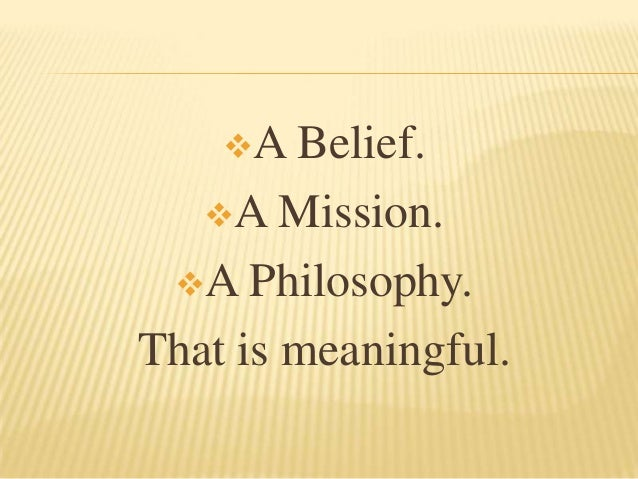 A Belief.   A Mission. A Philosophy.That is meaningful.