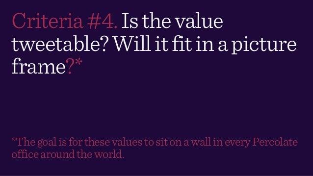 Criteria#4.Isthevalue tweetable?Willitfitinapicture frame?* *ThegoalisforthesevaluestositonawallineveryPercolate officearo...