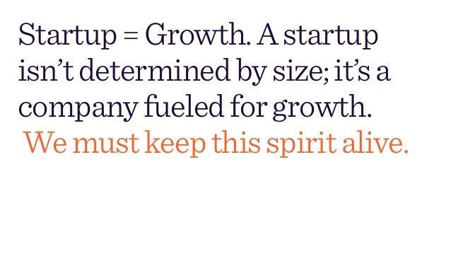 Startup=Growth.Astartup isn'tdeterminedbysize;it'sa companyfueledforgrowth. Wemustkeepthisspiritalive.