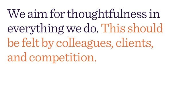 Weaimforthoughtfulnessin everythingwedo.Thisshould befeltbycolleagues,clients, andcompetition.