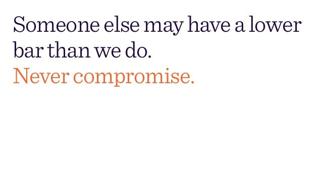 Someoneelsemayhavealower barthanwedo. Nevercompromise.