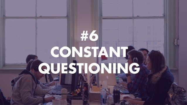 #6 CONSTANT QUESTIONING