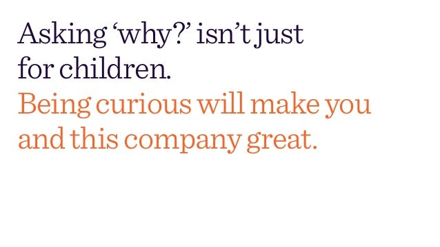 Asking'why?'isn'tjust forchildren. Beingcuriouswillmakeyou andthiscompanygreat.
