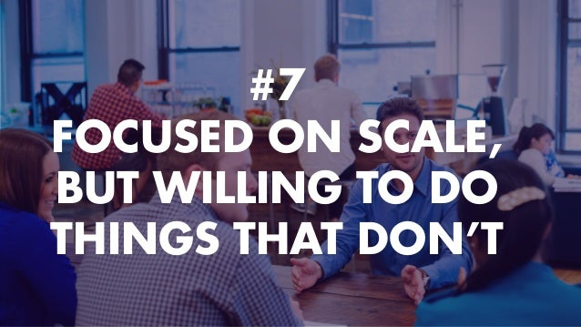 #7 FOCUSED ON SCALE, BUT WILLING TO DO THINGS THAT DON'T