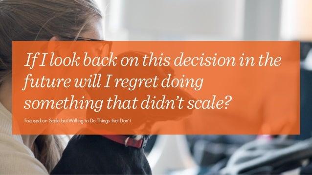 IfIlookbackonthisdecisioninthe futurewillIregretdoing somethingthatdidn'tscale? Focused on Scale but Willing to Do Things ...
