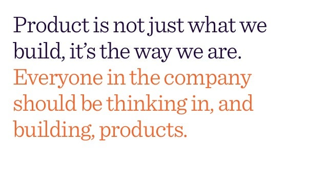 Productisnotjustwhatwe build,it'sthewayweare.  Everyoneinthecompany shouldbethinkingin,and building,products.