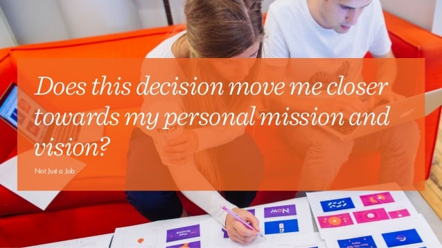 Doesthisdecisionmovemecloser towardsmypersonalmissionand vision? Not Just a Job