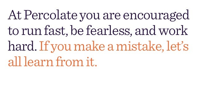 AtPercolateyouareencouraged torunfast,befearless,andwork hard.Ifyoumakeamistake,let's alllearnfromit.