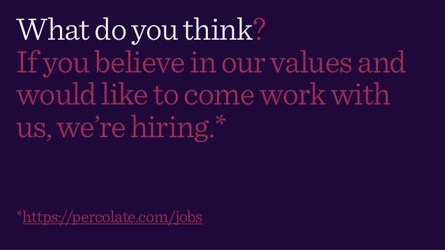 Whatdoyouthink? Ifyoubelieveinourvaluesand wouldliketocomeworkwith us,we'rehiring.* *https://percolate.com/jobs