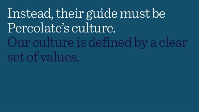Instead,theirguidemustbe Percolate'sculture. Ourcultureisdefinedbyaclear setofvalues.