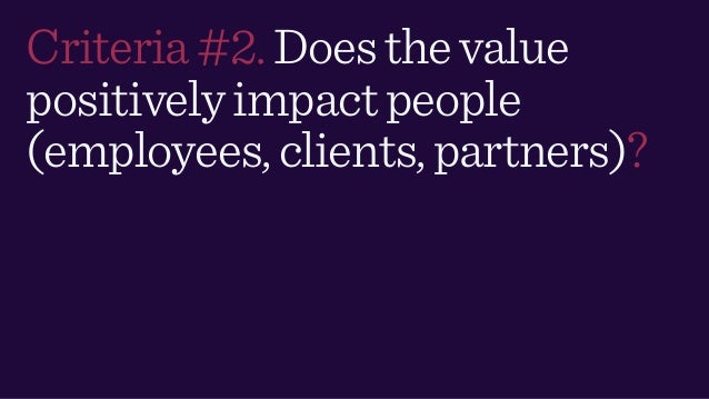 Criteria#2.Doesthevalue positivelyimpactpeople (employees,clients,partners)?