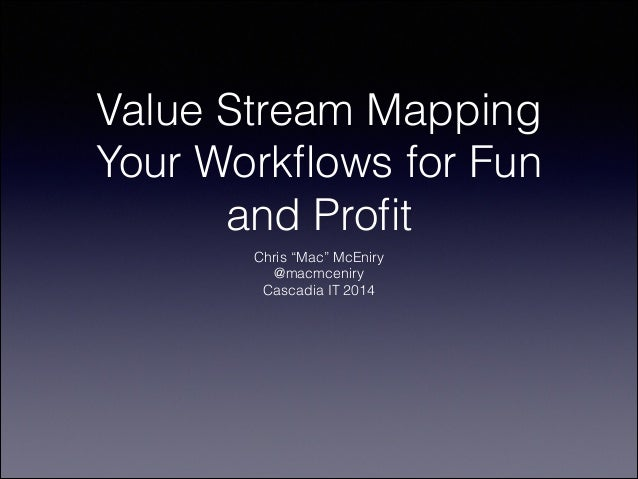 """Value Stream Mapping Your Workflows for Fun and Profit Chris """"Mac"""" McEniry @macmceniry Cascadia IT 2014"""