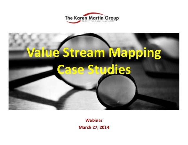 Value Stream Mapping Webinar March 27, 2014 Value Stream Mapping  Case Studies