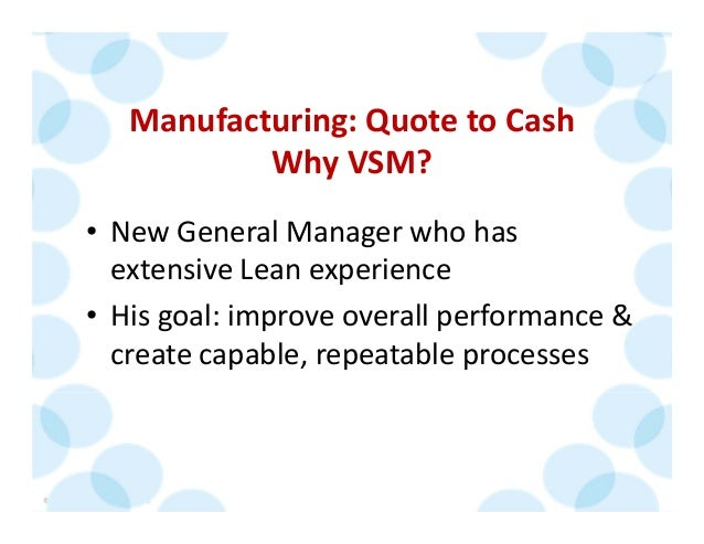 © 2014 The Karen Martin Group, Inc. 21 Manufacturing: Quote to Cash Why VSM? • New General Manager who has  extensive Lean...