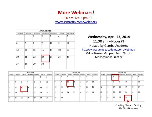 5 Wednesday, April 23, 2014  11:00 am – Noon PT Hosted by Gemba Academy  http://www.gembaacademy.com/webinars Value Stream...