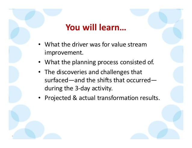 © 2014 The Karen Martin Group, Inc. 8 You will learn… • What the driver was for value stream  improvement. • What the plan...