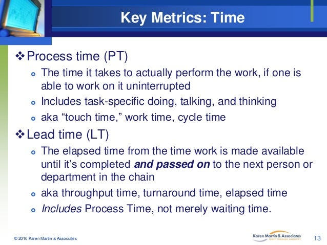 Key Metrics: Time Process time (PT)       The time it takes to actually perform the work, if one is able to work on it...