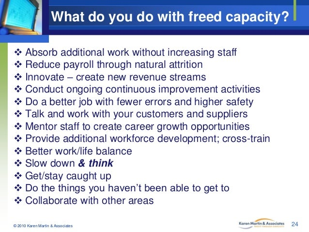 What do you do with freed capacity?  Absorb additional work without increasing staff  Reduce payroll through natural att...