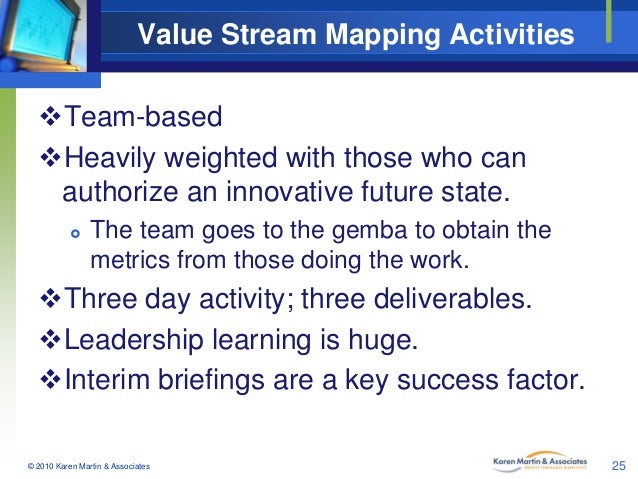 Value Stream Mapping Activities Team-based Heavily weighted with those who can authorize an innovative future state.   ...
