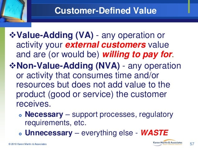 Customer-Defined Value Value-Adding (VA) - any operation or activity your external customers value and are (or would be) ...